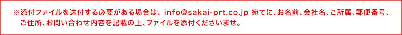 ※添付ファイルを送付する必要がある場合は、 info@sakai-prt.co.jp 宛てに、お名前、会社名、ご所属、郵便番号、ご住所、お問い合わせ内容を記載の上、ファイルを添付くださいませ。